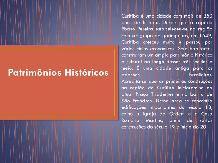 Curitiba é uma cidade com mais de 350 anos de história. Desde que o capitão Ébano Pereira estabeleceu-se na região com um grupo de garimpeiros, em 1649, Curitiba cresceu muito e passou por vários ciclos econômicos. Seus habitantes construíram um amplo patrimônio histórico e cultural ao longo desses três séculos e meio. É uma cidade antiga para os padrões brasileiros.