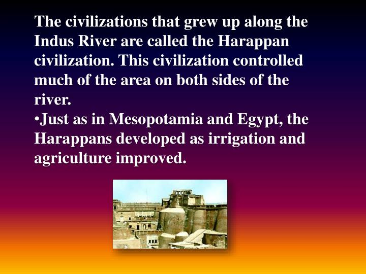 The civilizations that grew up along the Indus River are called the Harappan civilization. This civilization controlled much of the area on both sides of the river.