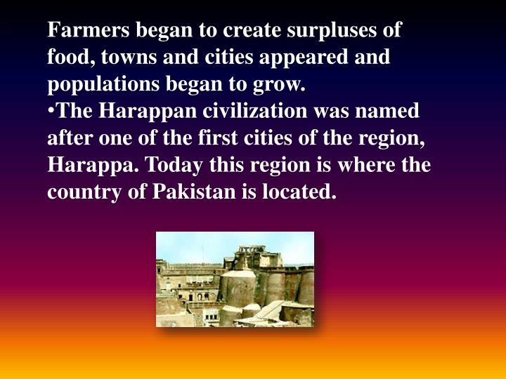 Farmers began to create surpluses of food, towns and cities appeared and populations began to grow.