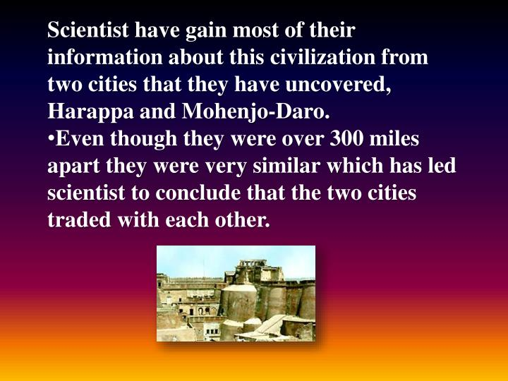 Scientist have gain most of their information about this civilization from two cities that they have uncovered, Harappa and Mohenjo-Daro.