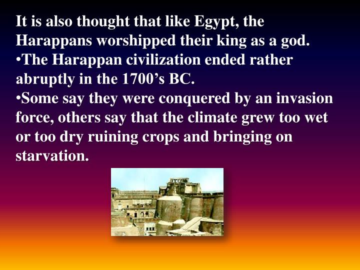 It is also thought that like Egypt, the Harappans worshipped their king as a god.
