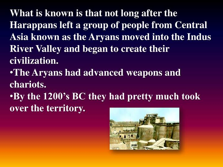 What is known is that not long after the Harappans left a group of people from Central Asia known as the Aryans moved into the Indus River Valley and began to create their civilization.