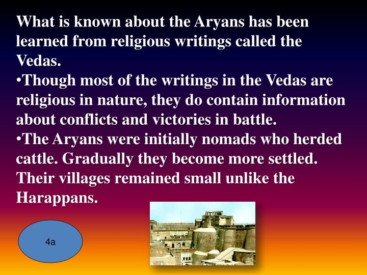 What is known about the Aryans has been learned from religious writings called the Vedas.