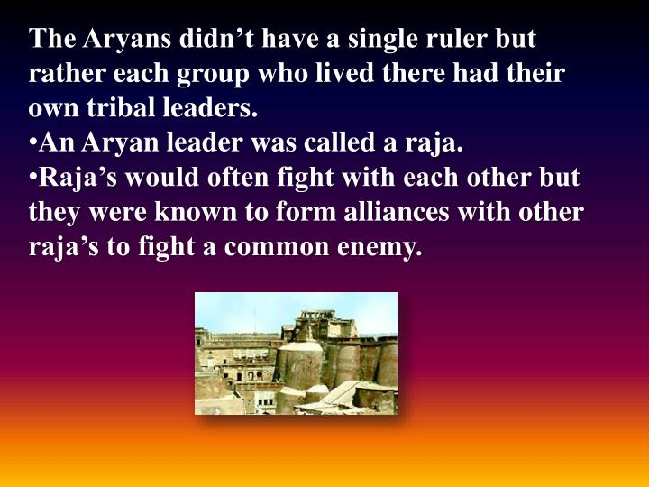 The Aryans didn't have a single ruler but rather each group who lived there had their own tribal leaders.