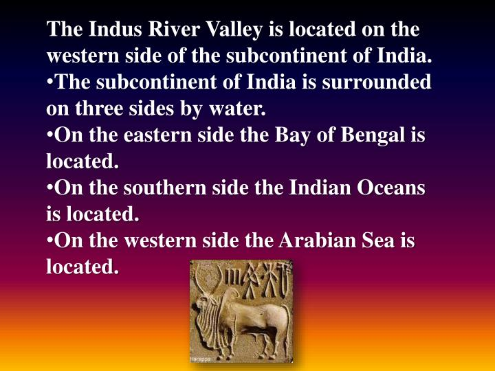 The Indus River Valley is located on the western side of the subcontinent of India.