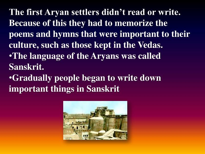 The first Aryan settlers didn't read or write. Because of this they had to memorize the poems and hymns that were important to their culture, such as those kept in the Vedas.