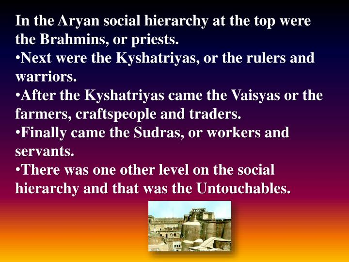 In the Aryan social hierarchy at the top were the Brahmins, or priests.