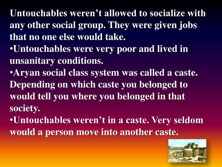 Untouchables weren't allowed to socialize with any other social group. They were given jobs that no one else would take.