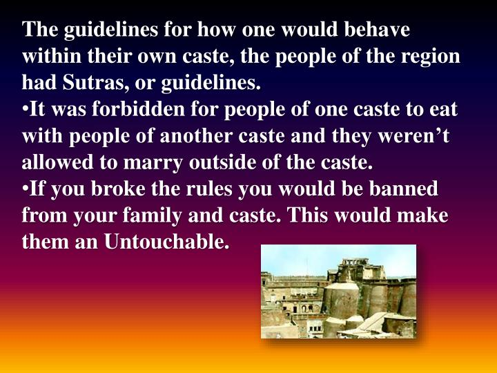 The guidelines for how one would behave within their own caste, the people of the region had Sutras, or guidelines.