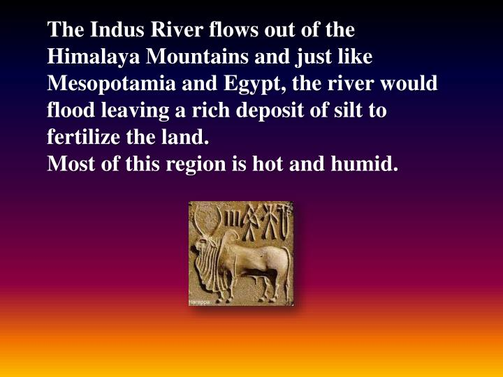 The Indus River flows out of the Himalaya Mountains and just like Mesopotamia and Egypt, the river would flood leaving a rich deposit of silt to fertilize the land.