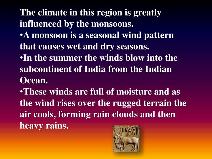 The climate in this region is greatly influenced by the monsoons.