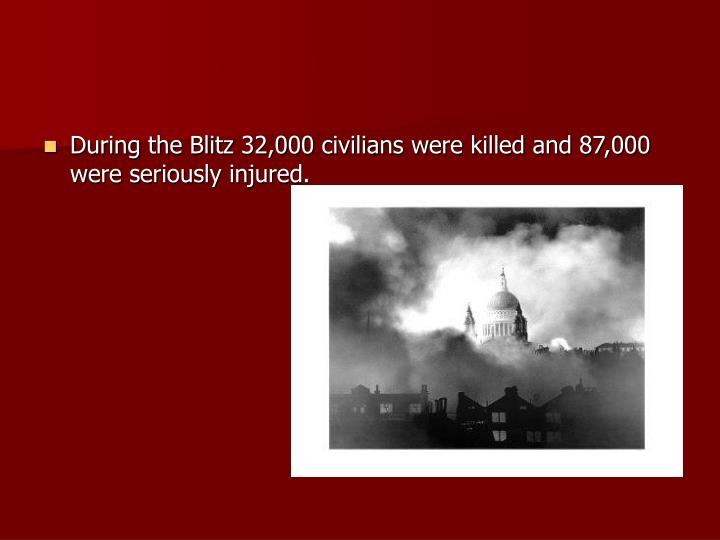 During the Blitz 32,000 civilians were killed and 87,000 were seriously injured.