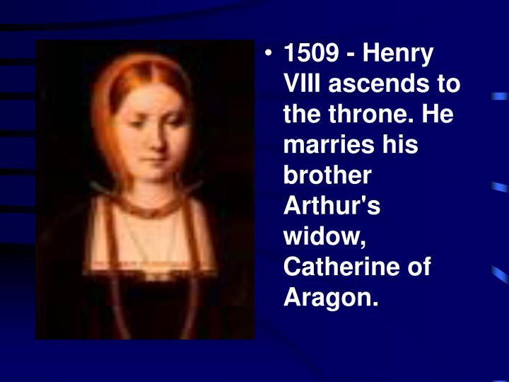 1509 - Henry VIII ascends to the throne. He marries his brother Arthur's widow, Catherine of Aragon.