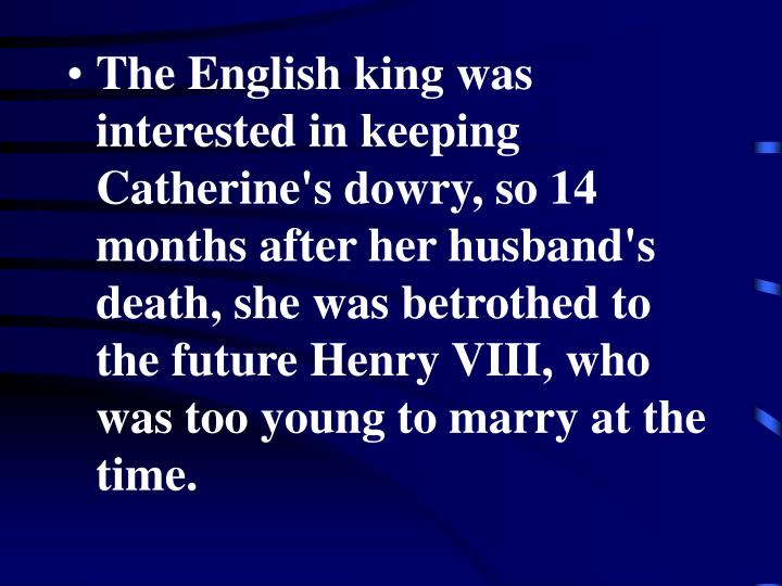 The English king was interested in keeping Catherine's dowry, so 14 months after her husband's death, she was betrothed to the future Henry VIII, who was too young to marry at the time.
