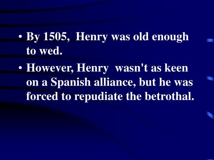 By 1505,  Henry was old enough to wed.