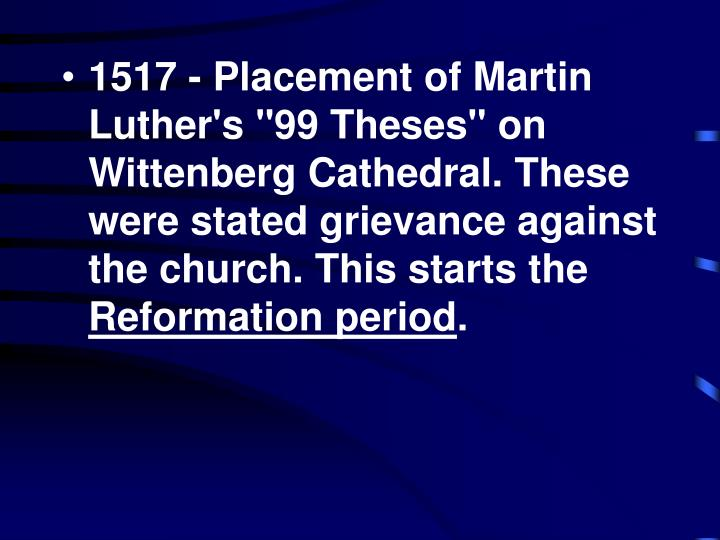 "1517 - Placement of Martin Luther's ""99 Theses"" on Wittenberg Cathedral. These were stated grievance against the church. This starts the"
