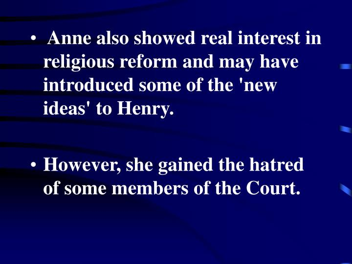 Anne also showed real interest in religious reform and may have introduced some of the 'new ideas' to Henry.