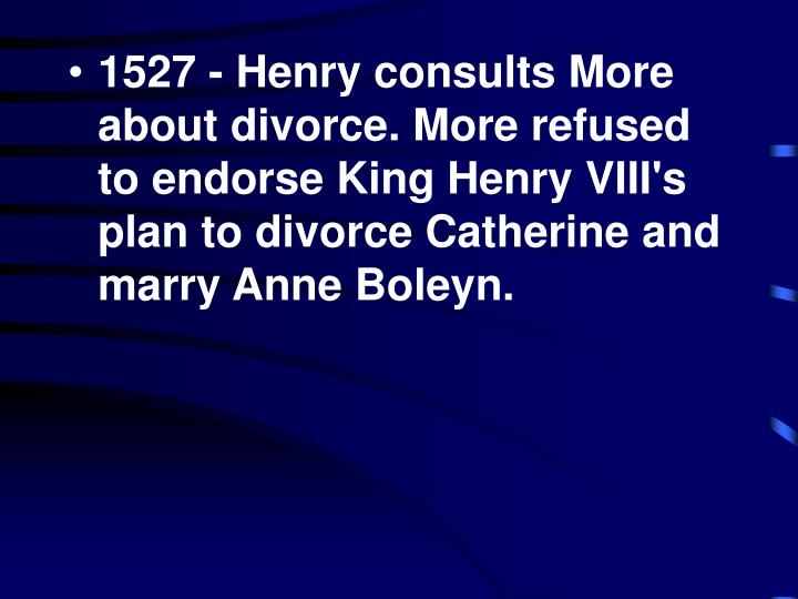 1527 - Henry consults More about divorce. More refused to endorse King Henry VIII's plan to divorce Catherine and marry Anne Boleyn.
