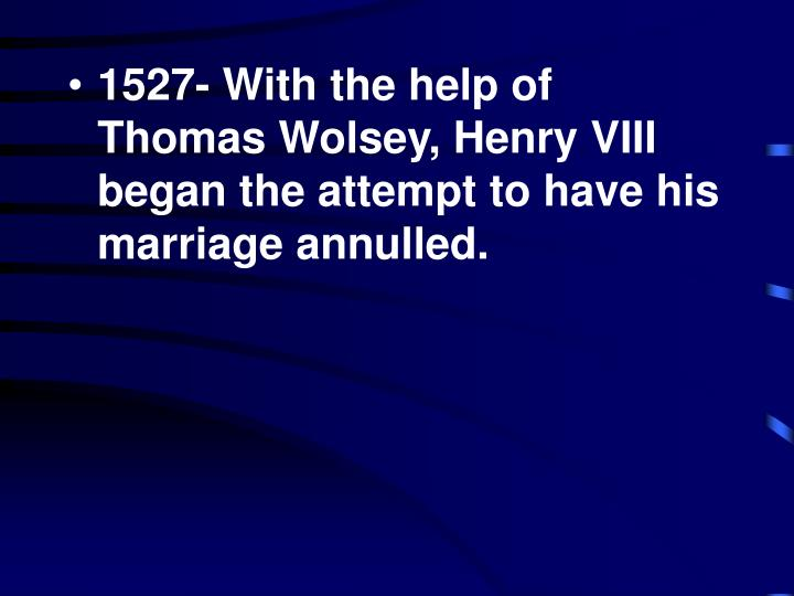 1527- With the help of Thomas Wolsey, Henry VIII began the attempt to have his marriage annulled.