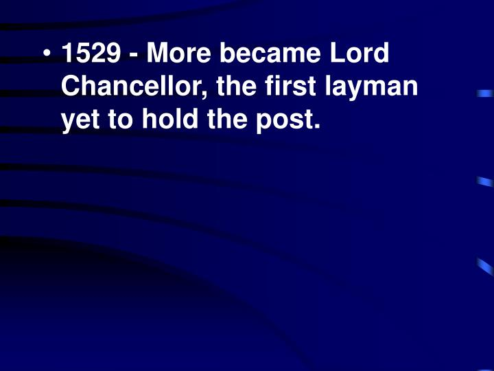 1529 - More became Lord Chancellor, the first layman yet to hold the post.