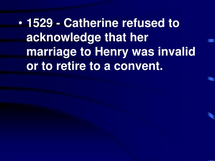 1529 - Catherine refused to acknowledge that her marriage to Henry was invalid or to retire to a convent.