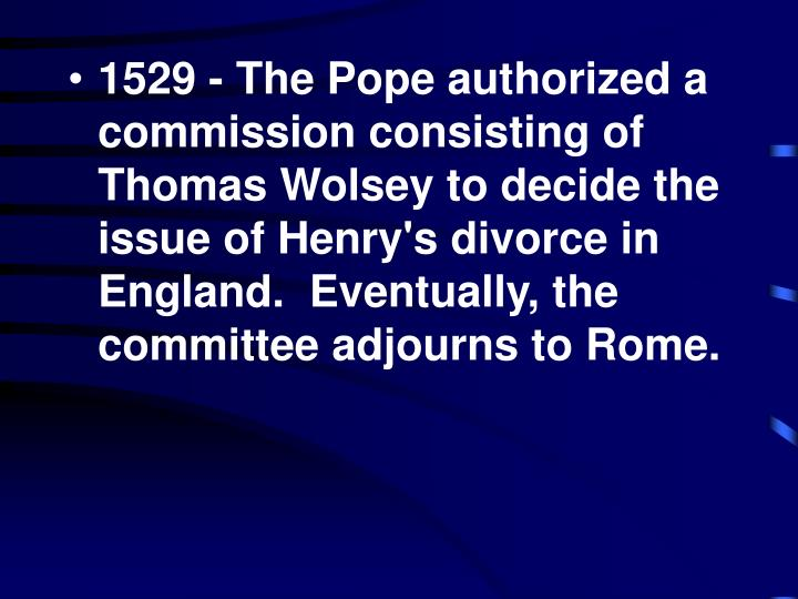1529 - The Pope authorized a commission consisting of Thomas Wolsey to decide the issue of Henry's divorce in England.  Eventually, the committee adjourns to Rome.