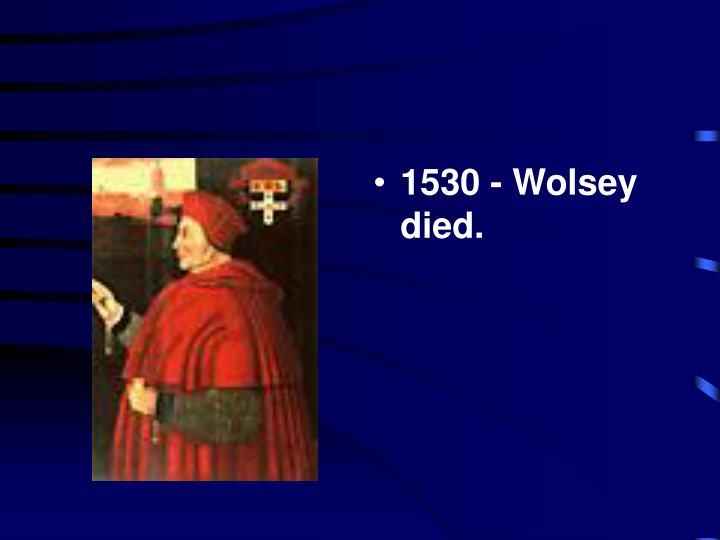 1530 - Wolsey died.
