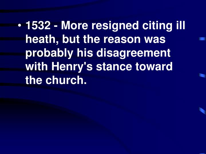 1532 - More resigned citing ill heath, but the reason was probably his disagreement with Henry's stance toward the church.
