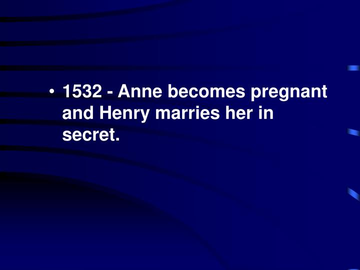 1532 - Anne becomes pregnant and Henry marries her in secret.