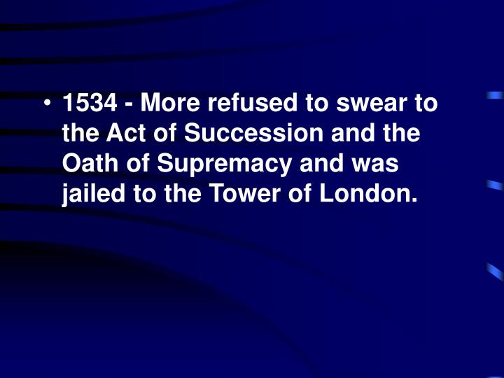 1534 - More refused to swear to the Act of Succession and the Oath of Supremacy and was jailed to the Tower of London.
