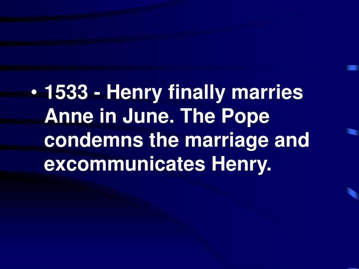 1533 - Henry finally marries Anne in June. The Pope condemns the marriage and excommunicates Henry.