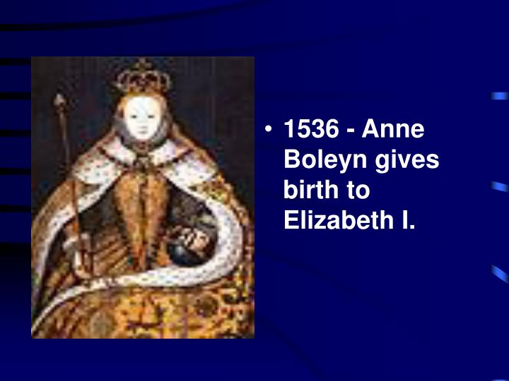 1536 - Anne Boleyn gives birth to Elizabeth I.