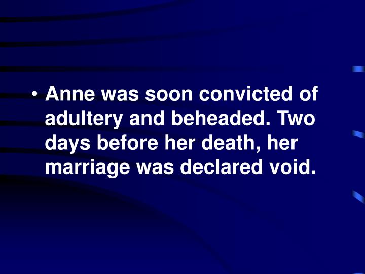 Anne was soon convicted of adultery and beheaded. Two days before her death, her marriage was declared void.