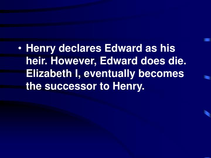 Henry declares Edward as his heir. However, Edward does die. Elizabeth I, eventually becomes the successor to Henry.