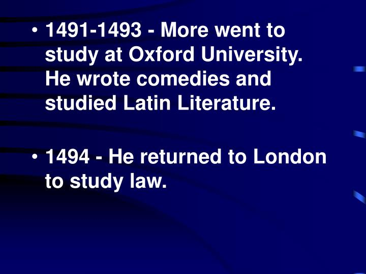 1491-1493 - More went to study at Oxford University. He wrote comedies and studied Latin Literature.