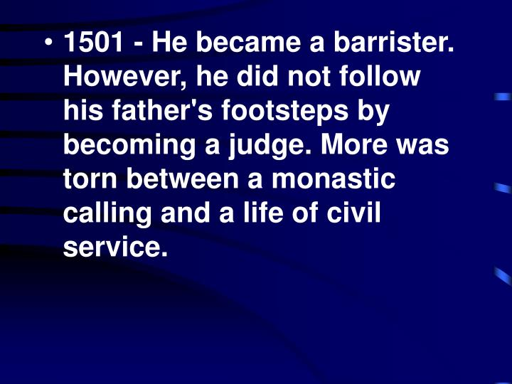 1501 - He became a barrister. However, he did not follow his father's footsteps by becoming a judge. More was torn between a monastic calling and a life of civil service.