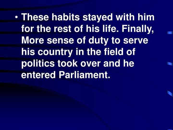 These habits stayed with him for the rest of his life. Finally, More sense of duty to serve his country in the field of politics took over and he entered Parliament.