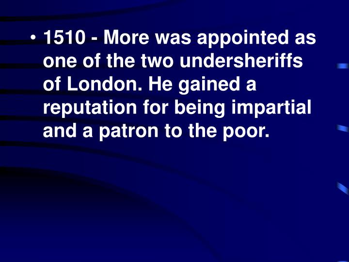 1510 - More was appointed as one of the two undersheriffs of London. He gained a reputation for being impartial and a patron to the poor.