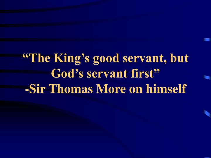 """The King's good servant, but God's servant first"""