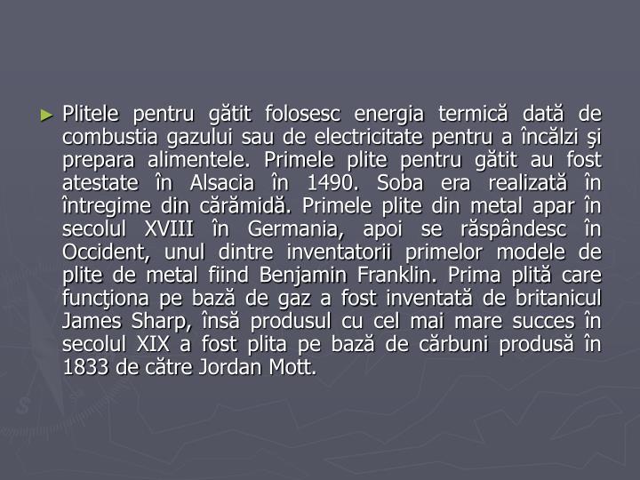 Plitele pentru gătit folosesc energia termică dată de combustia gazului sau de electricitate pentru a încălzi şi prepara alimentele. Primele plite pentru gătit au fost atestate în Alsacia în 1490. Soba era realizată în întregime din cărămidă. Primele plite din metal apar în secolul XVIII în Germania, apoi se răspândesc în Occident, unul dintre inventatorii primelor modele de plite de metal fiind Benjamin Franklin. Prima plită care funcţiona pe bază de gaz a fost inventată de britanicul James Sharp, însă produsul cu cel mai mare succes în secolul XIX a fost plita pe bază de cărbuni produsă în 1833 de către Jordan Mott.
