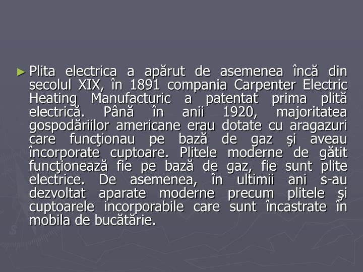 Plita electrica a apărut de asemenea încă din secolul XIX, în 1891 compania Carpenter Electric Heating Manufacturic a patentat prima plită electrică. Până în anii 1920, majoritatea gospodăriilor americane erau dotate cu aragazuri care funcţionau pe bază de gaz şi aveau încorporate cuptoare. Plitele moderne de gătit funcţionează fie pe bază de gaz, fie sunt plite electrice. De asemenea, în ultimii ani s-au dezvoltat aparate moderne precum plitele şi cuptoarele incorporabile care sunt încastrate în mobila de bucătărie.