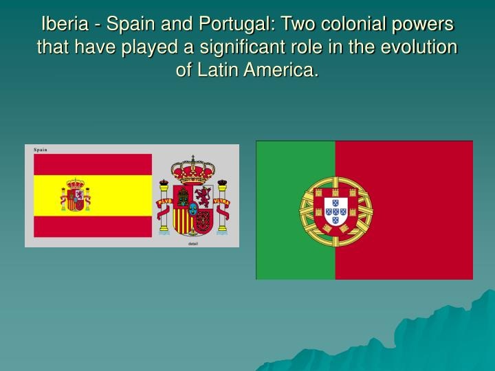 Iberia - Spain and Portugal: Two colonial powers that have played a significant role in the evolution of Latin America.