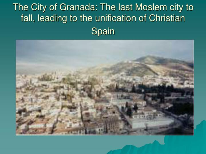 The City of Granada: The last Moslem city to fall, leading to the unification of Christian Spain