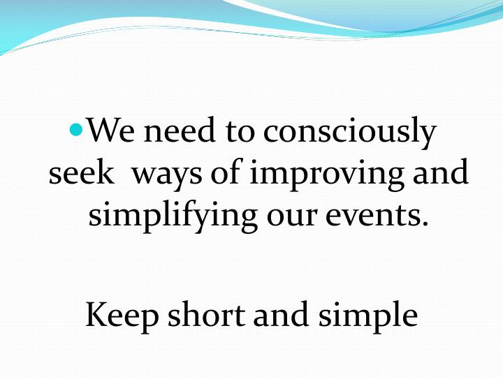 We need to consciously seek  ways of improving and simplifying our events.