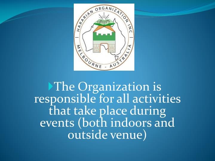 The Organization is responsible for all activities that take place during events (both indoors and outside venue)