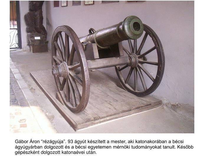 """Gábor Áron """"rézágyúja"""". 93 ágyút készített a mester, aki katonakorában a bécsi"""