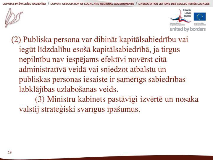 (2) Publiska persona var dibināt kapitālsabiedrību vai iegūt līdzdalību esošā kapitālsabiedrībā, ja tirgus nepilnību nav iespējams efektīvi novērst citā administratīvā veidā vai sniedzot atbalstu un publiskas personas iesaiste ir samērīgs sabiedrības labklājības uzlabošanas veids.