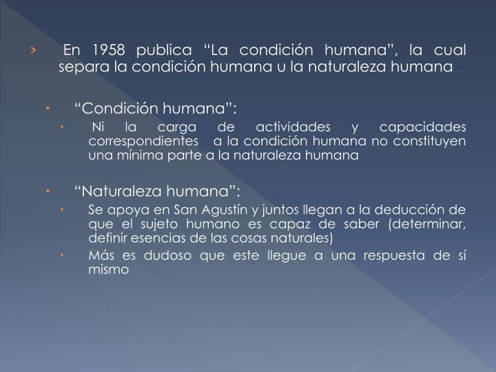"""En 1958 publica """"La condición humana"""", la cual separa la condición humana u la naturaleza humana"""