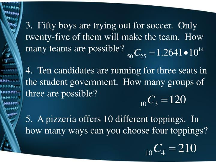 3.  Fifty boys are trying out for soccer.  Only twenty-five of them will make the team.  How many teams are possible?
