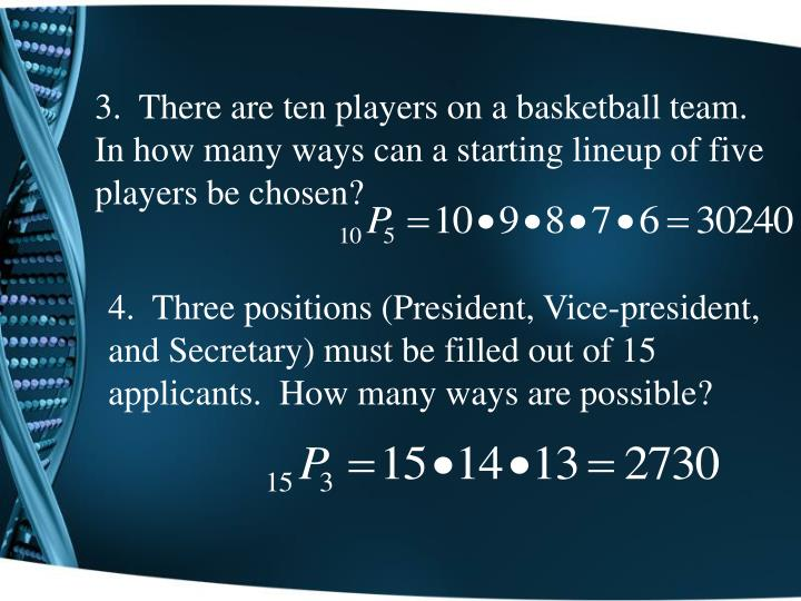 3.  There are ten players on a basketball team.  In how many ways can a starting lineup of five players be chosen?